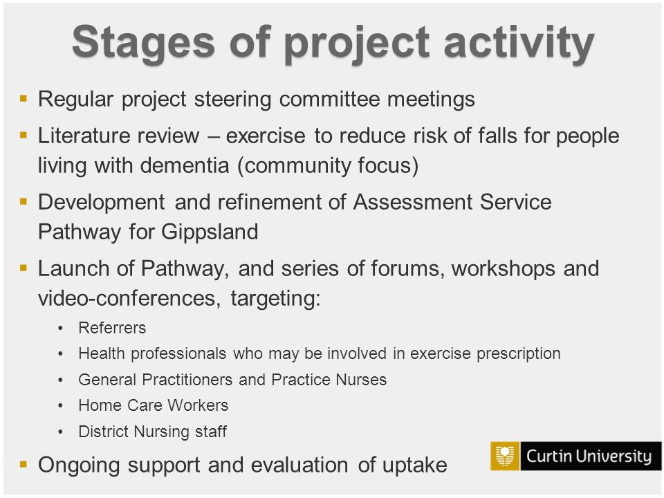 Curtin University is a trademark of Curtin University of Technology CRICOS Provider Code 00301J Stages of project activity  Regular project steering committee meetings  Literature review – exercise to reduce risk of falls for people living with dementia (community focus)  Development and refinement of Assessment Service Pathway for Gippsland  Launch of Pathway, and series of forums, workshops and video-conferences, targeting: Referrers Health professionals who may be involved in exercise prescription General Practitioners and Practice Nurses Home Care Workers District Nursing staff  Ongoing support and evaluation of uptake
