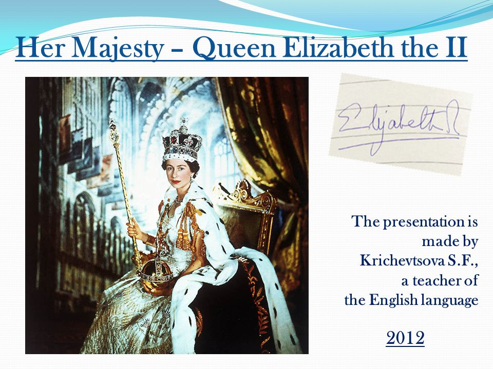 Her Majesty – Queen Elizabeth the II The presentation is made by Krichevtsova S.F., a teacher of the English language 2012