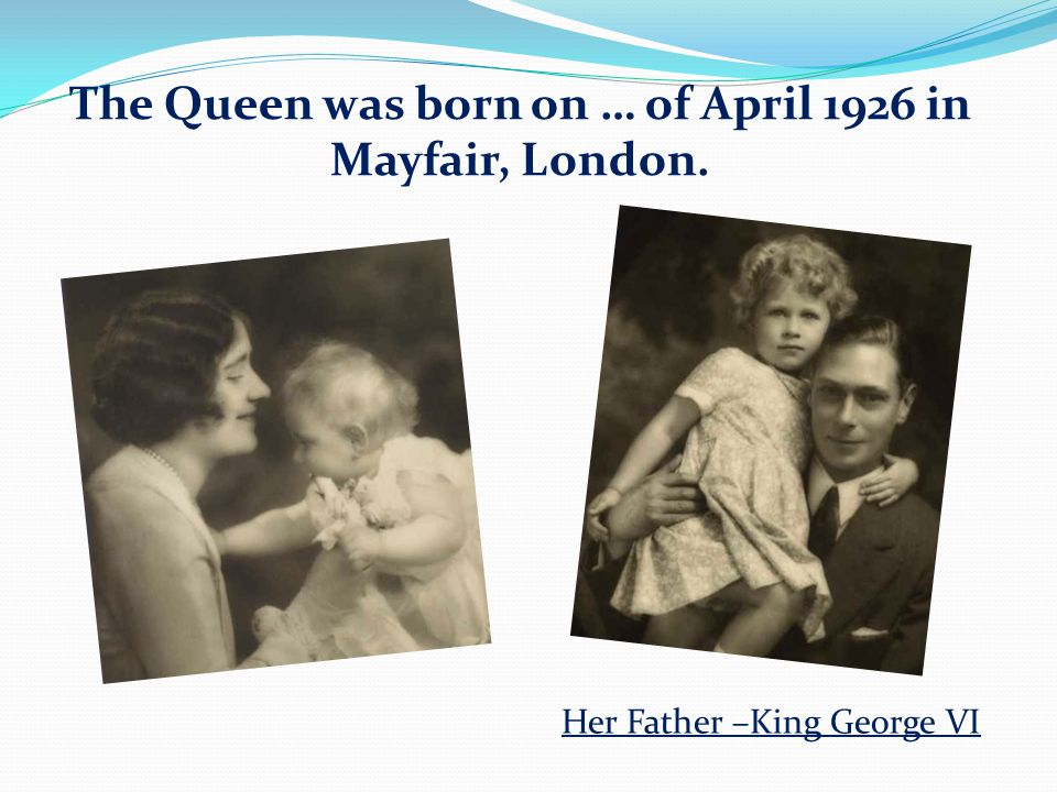 The Queen was born on … of April 1926 in Mayfair, London. Her Father –King George VI