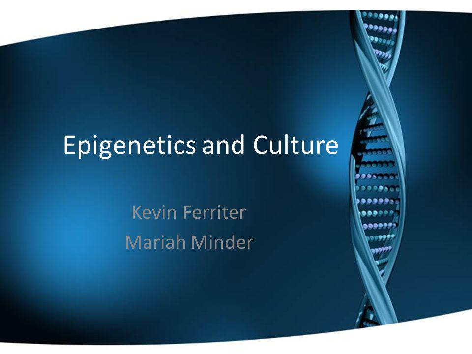 Epigenetics and Culture Kevin Ferriter Mariah Minder