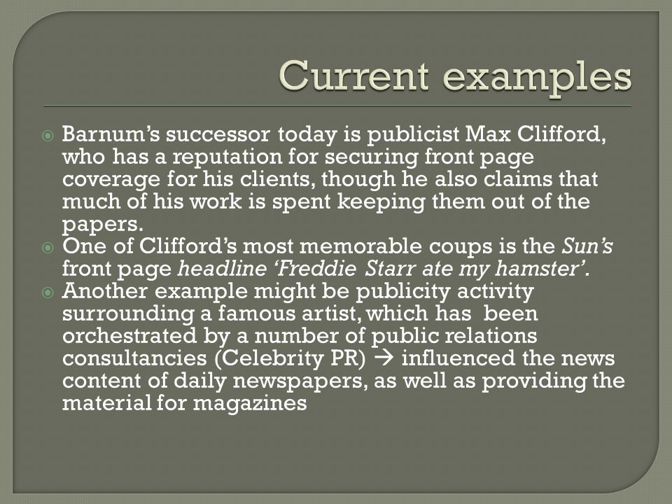  Barnum's successor today is publicist Max Clifford, who has a reputation for securing front page coverage for his clients, though he also claims that much of his work is spent keeping them out of the papers.