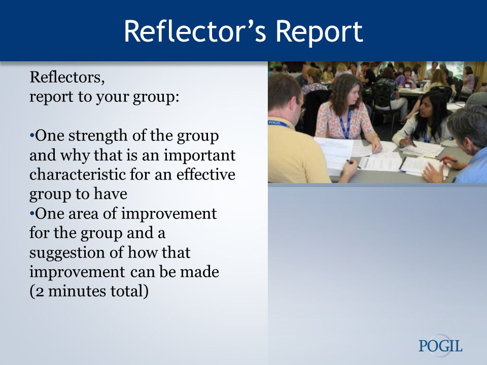 Reflector's Report Reflectors, report to your group: One strength of the group and why that is an important characteristic for an effective group to have One area of improvement for the group and a suggestion of how that improvement can be made (2 minutes total)