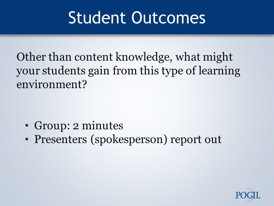 Student Outcomes Other than content knowledge, what might your students gain from this type of learning environment.