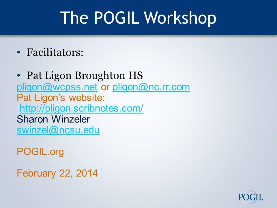 The POGIL Workshop Facilitators: Pat Ligon Broughton HS pligon@wcpss.netpligon@wcpss.net or pligon@nc.rr.compligon@nc.rr.com Pat Ligon's website: http://pligon.scribnotes.com/ Sharon Winzeler swinzel@ncsu.edu POGIL.org February 22, 2014