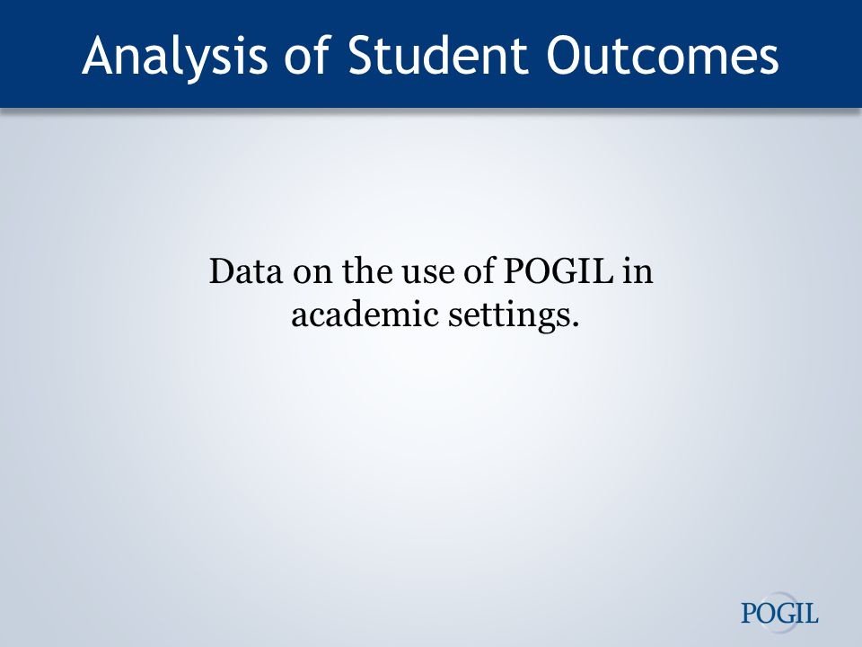 Analysis of Student Outcomes Data on the use of POGIL in academic settings.