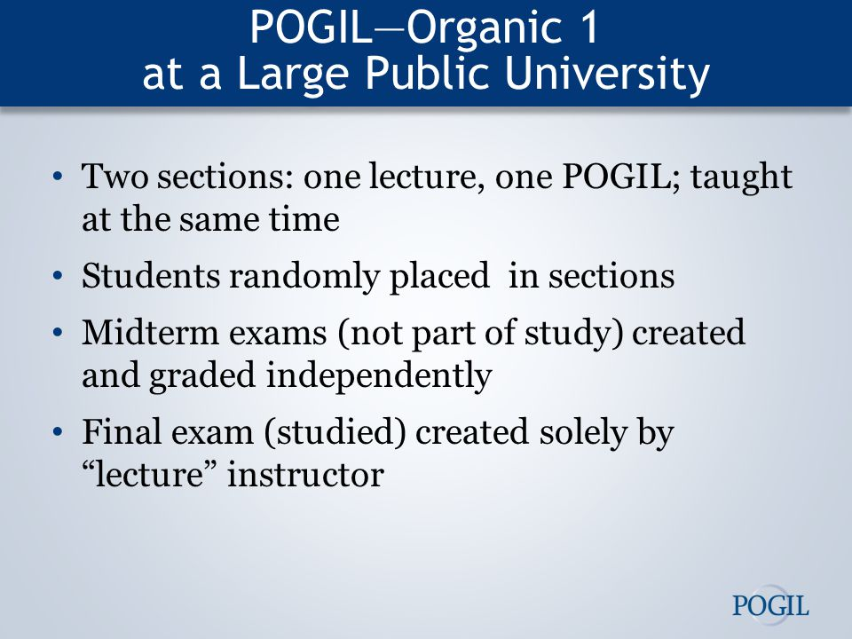 POGIL—Organic 1 at a Large Public University Two sections: one lecture, one POGIL; taught at the same time Students randomly placed in sections Midterm exams (not part of study) created and graded independently Final exam (studied) created solely by lecture instructor