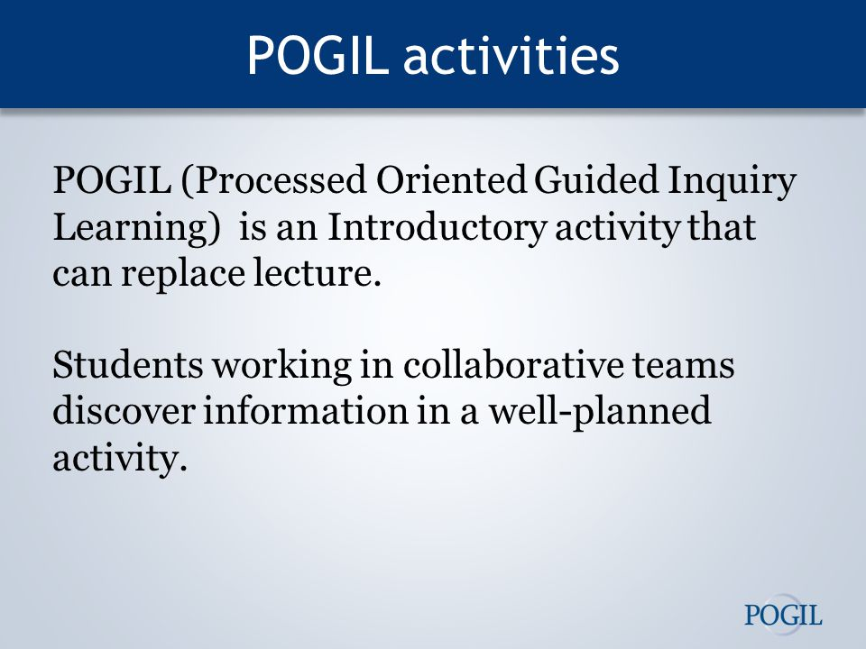 POGIL activities POGIL (Processed Oriented Guided Inquiry Learning) is an Introductory activity that can replace lecture.