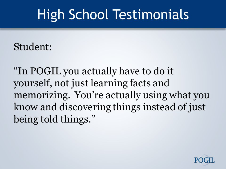 High School Testimonials Student: In POGIL you actually have to do it yourself, not just learning facts and memorizing.