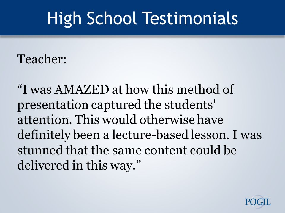 High School Testimonials Teacher: I was AMAZED at how this method of presentation captured the students attention.