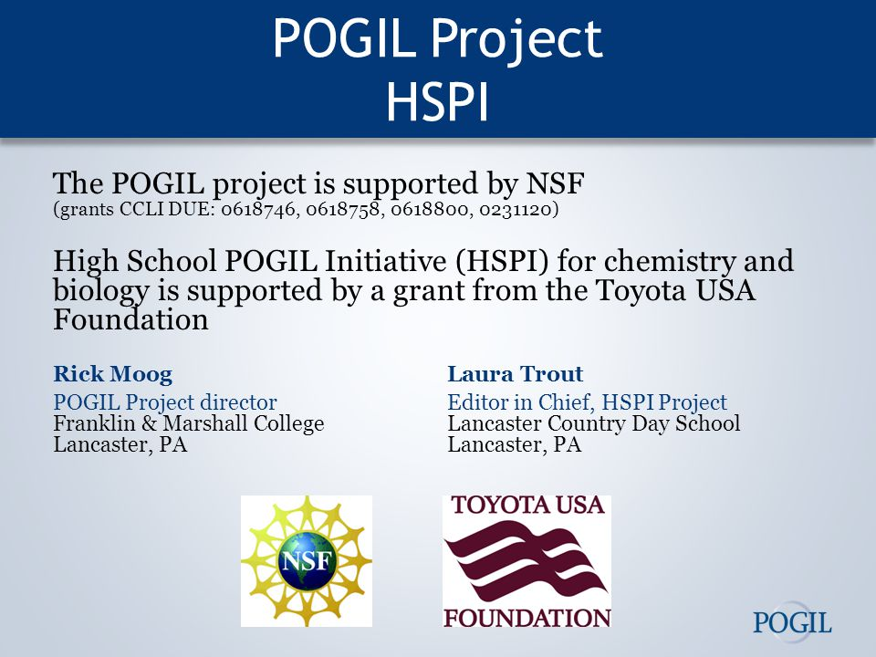 POGIL Project HSPI The POGIL project is supported by NSF (grants CCLI DUE: 0618746, 0618758, 0618800, 0231120) High School POGIL Initiative (HSPI) for chemistry and biology is supported by a grant from the Toyota USA Foundation Rick MoogLaura Trout POGIL Project directorEditor in Chief, HSPI Project Franklin & Marshall CollegeLancaster Country Day School Lancaster, PALancaster, PA