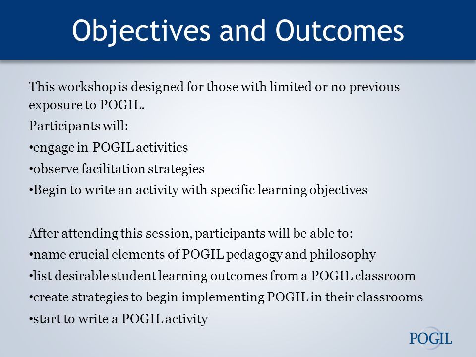 Objectives and Outcomes This workshop is designed for those with limited or no previous exposure to POGIL.