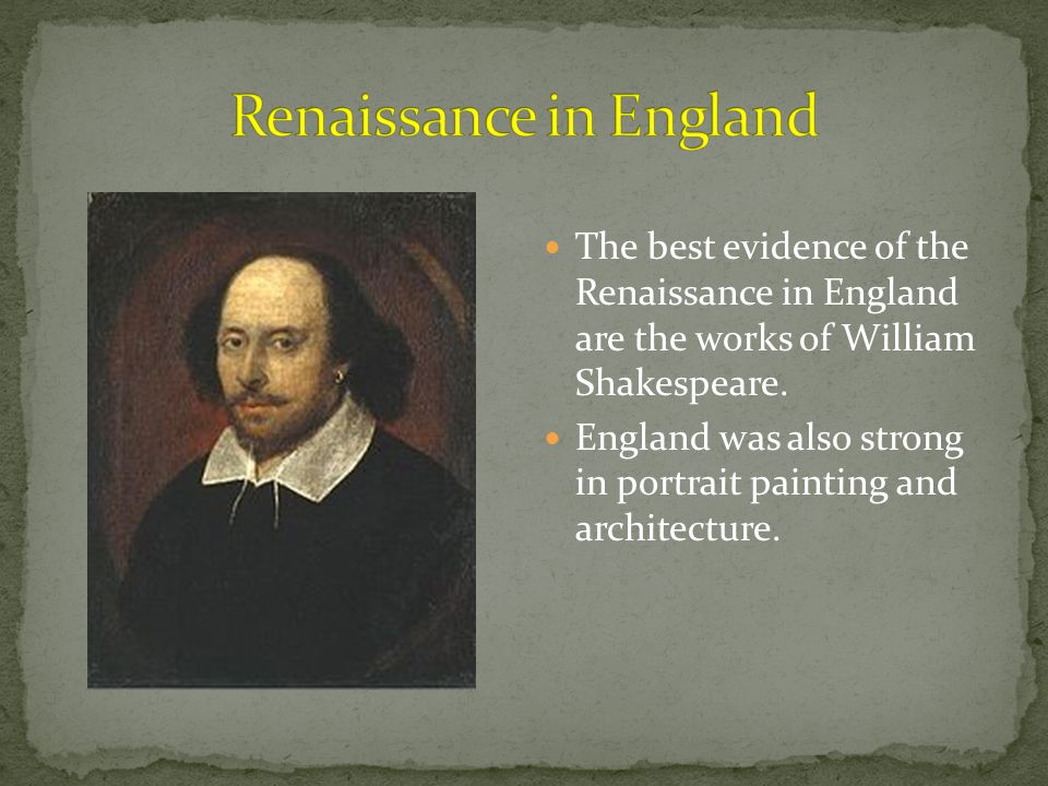 The best evidence of the Renaissance in England are the works of William Shakespeare. England was also strong in portrait painting and architecture.