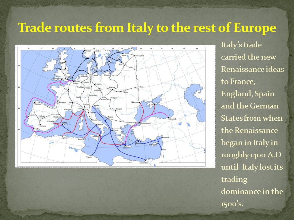 Italy's trade carried the new Renaissance ideas to France, England, Spain and the German States from when the Renaissance began in Italy in roughly 14