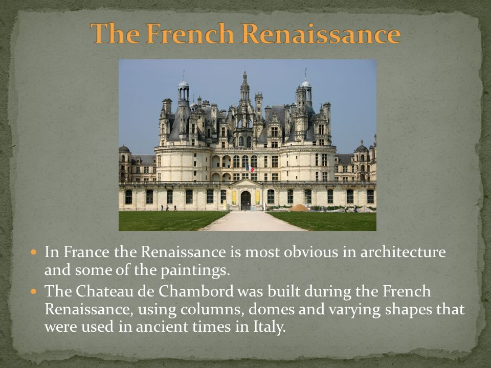 In France the Renaissance is most obvious in architecture and some of the paintings. The Chateau de Chambord was built during the French Renaissance,
