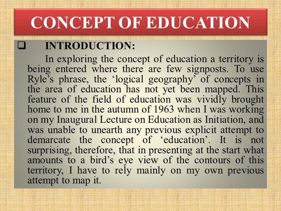 CONCEPT OF EDUCATION  INTRODUCTION: In exploring the concept of education a territory is being entered where there are few signposts.