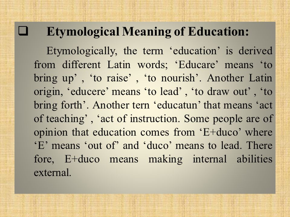 Etymological Meaning of Education: Etymologically, the term 'education' is derived from different Latin words; 'Educare' means 'to bring up', 'to raise', 'to nourish'.