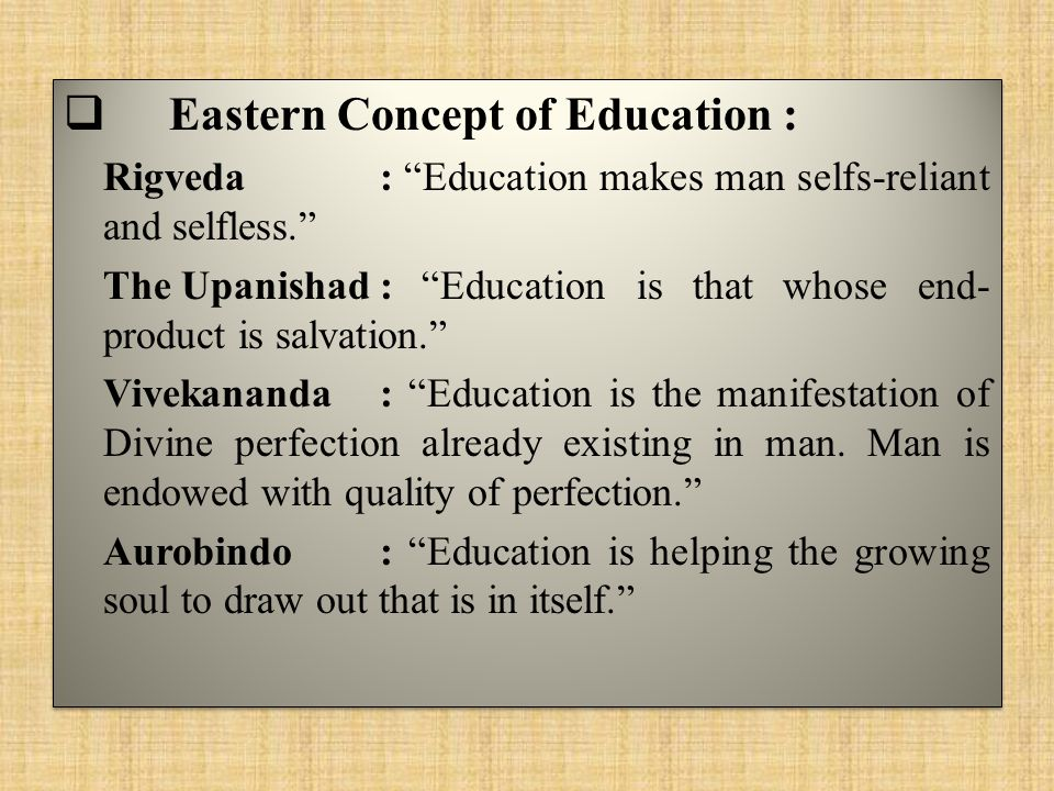  Eastern Concept of Education : Rigveda: Education makes man selfs-reliant and selfless. The Upanishad: Education is that whose end- product is salvation. Vivekananda: Education is the manifestation of Divine perfection already existing in man.
