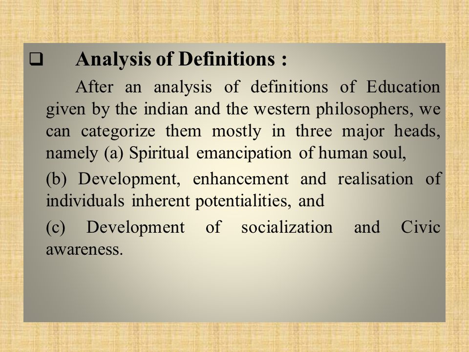  Analysis of Definitions : After an analysis of definitions of Education given by the indian and the western philosophers, we can categorize them mostly in three major heads, namely (a) Spiritual emancipation of human soul, (b) Development, enhancement and realisation of individuals inherent potentialities, and (c) Development of socialization and Civic awareness.