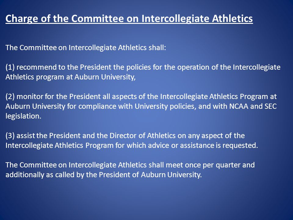 Charge of the Committee on Intercollegiate Athletics The Committee on Intercollegiate Athletics shall: (1)recommend to the President the policies for the operation of the Intercollegiate Athletics program at Auburn University, (2) monitor for the President all aspects of the Intercollegiate Athletics Program at Auburn University for compliance with University policies, and with NCAA and SEC legislation.