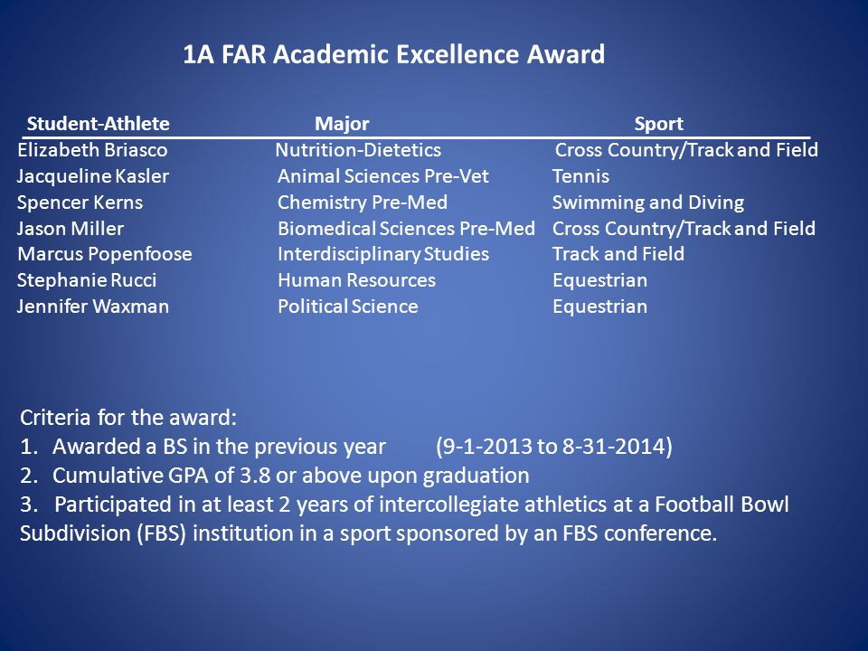 1A FAR Academic Excellence Award Criteria for the award: 1.Awarded a BS in the previous year (9-1-2013 to 8-31-2014) 2.Cumulative GPA of 3.8 or above upon graduation 3.