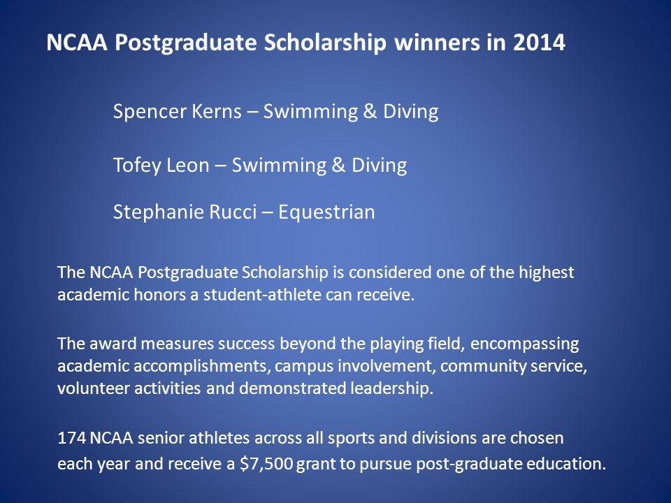 NCAA Postgraduate Scholarship winners in 2014 Spencer Kerns – Swimming & Diving Tofey Leon – Swimming & Diving Stephanie Rucci – Equestrian The NCAA Postgraduate Scholarship is considered one of the highest academic honors a student-athlete can receive.