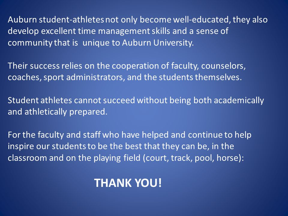 Auburn student-athletes not only become well-educated, they also develop excellent time management skills and a sense of community that is unique to Auburn University.