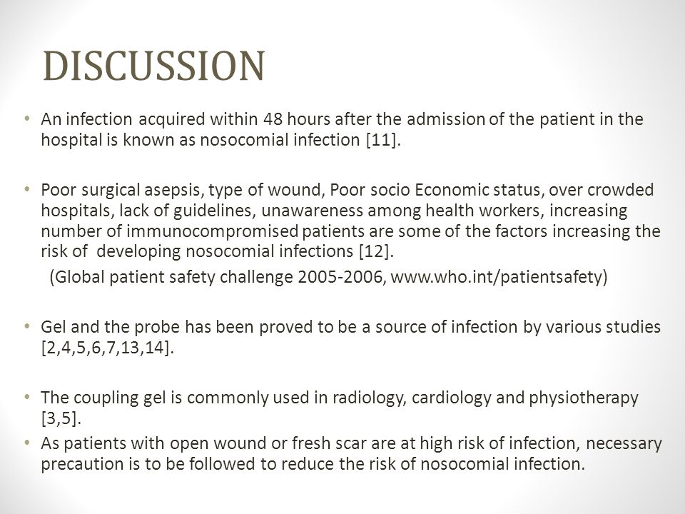 DISCUSSION An infection acquired within 48 hours after the admission of the patient in the hospital is known as nosocomial infection [11].