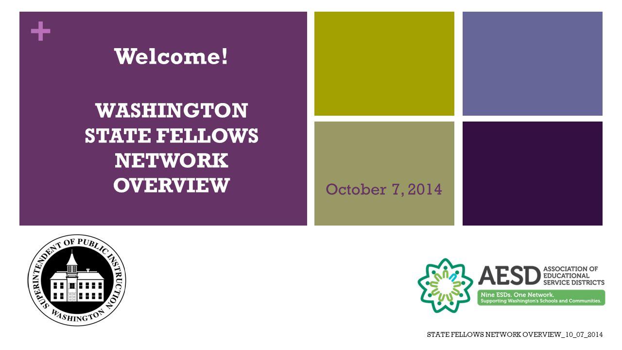 + Welcome! WASHINGTON STATE FELLOWS NETWORK OVERVIEW October 7, 2014 STATE FELLOWS NETWORK OVERVIEW_10_07_2014