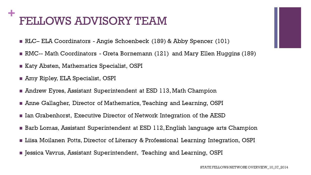 + FELLOWS ADVISORY TEAM RLC– ELA Coordinators - Angie Schoenbeck (189) & Abby Spencer (101) RMC-- Math Coordinators - Greta Bornemann (121) and Mary Ellen Huggins (189) Katy Absten, Mathematics Specialist, OSPI Amy Ripley, ELA Specialist, OSPI Andrew Eyres, Assistant Superintendent at ESD 113, Math Champion Anne Gallagher, Director of Mathematics, Teaching and Learning, OSPI Ian Grabenhorst, Executive Director of Network Integration of the AESD Barb Lomas, Assistant Superintendent at ESD 112, English language arts Champion Liisa Moilanen Potts, Director of Literacy & Professional Learning Integration, OSPI Jessica Vavrus, Assistant Superintendent, Teaching and Learning, OSPI STATE FELLOWS NETWORK OVERVIEW_10_07_2014