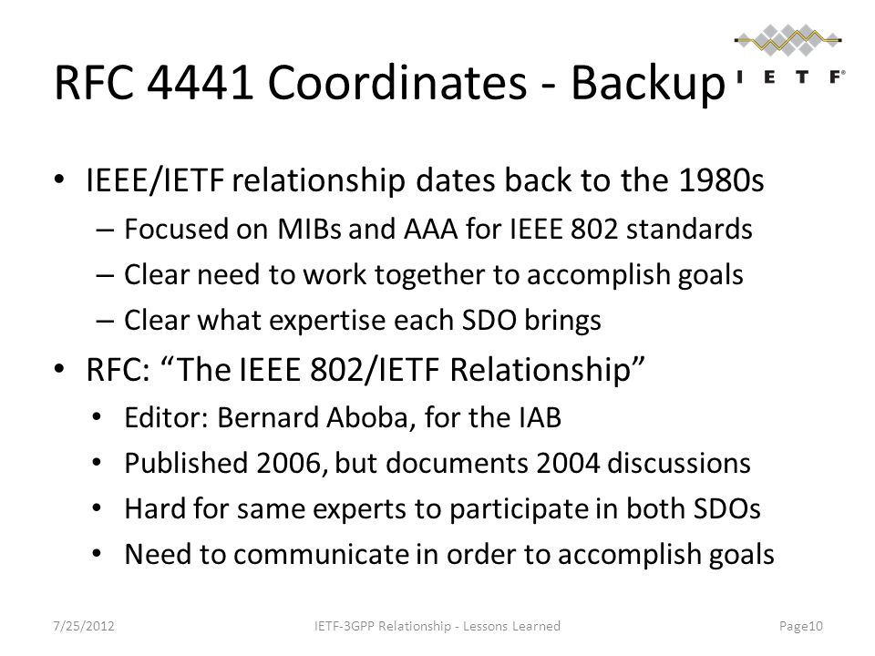 RFC 4441 Coordinates - Backup IEEE/IETF relationship dates back to the 1980s – Focused on MIBs and AAA for IEEE 802 standards – Clear need to work together to accomplish goals – Clear what expertise each SDO brings RFC: The IEEE 802/IETF Relationship Editor: Bernard Aboba, for the IAB Published 2006, but documents 2004 discussions Hard for same experts to participate in both SDOs Need to communicate in order to accomplish goals 7/25/2012IETF-3GPP Relationship - Lessons Learned Page10