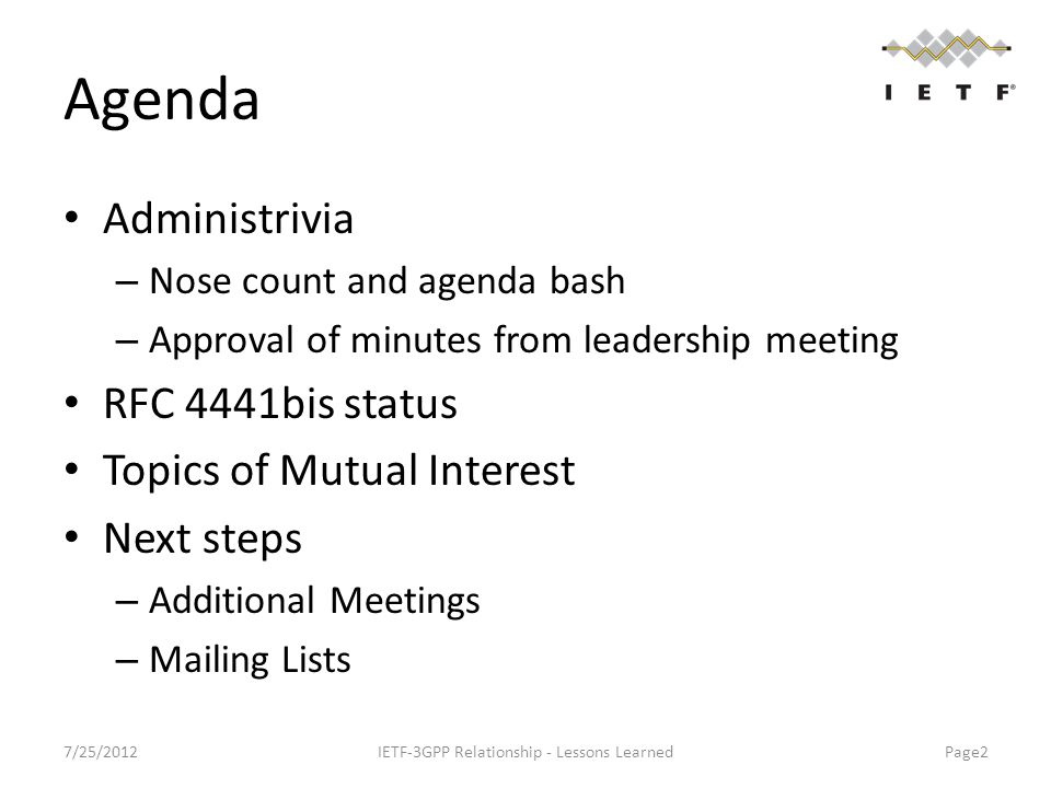 Agenda Administrivia – Nose count and agenda bash – Approval of minutes from leadership meeting RFC 4441bis status Topics of Mutual Interest Next steps – Additional Meetings – Mailing Lists 7/25/2012IETF-3GPP Relationship - Lessons Learned Page2