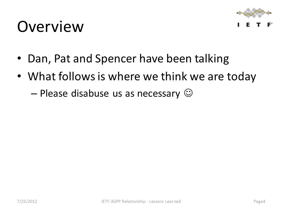 Overview Dan, Pat and Spencer have been talking What follows is where we think we are today – Please disabuse us as necessary 7/25/2012IETF-3GPP Relationship - Lessons Learned Page4