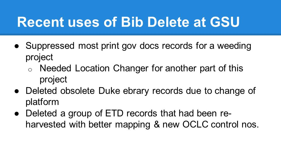 Recent uses of Bib Delete at GSU ●Suppressed most print gov docs records for a weeding project o Needed Location Changer for another part of this project ●Deleted obsolete Duke ebrary records due to change of platform ●Deleted a group of ETD records that had been re- harvested with better mapping & new OCLC control nos.