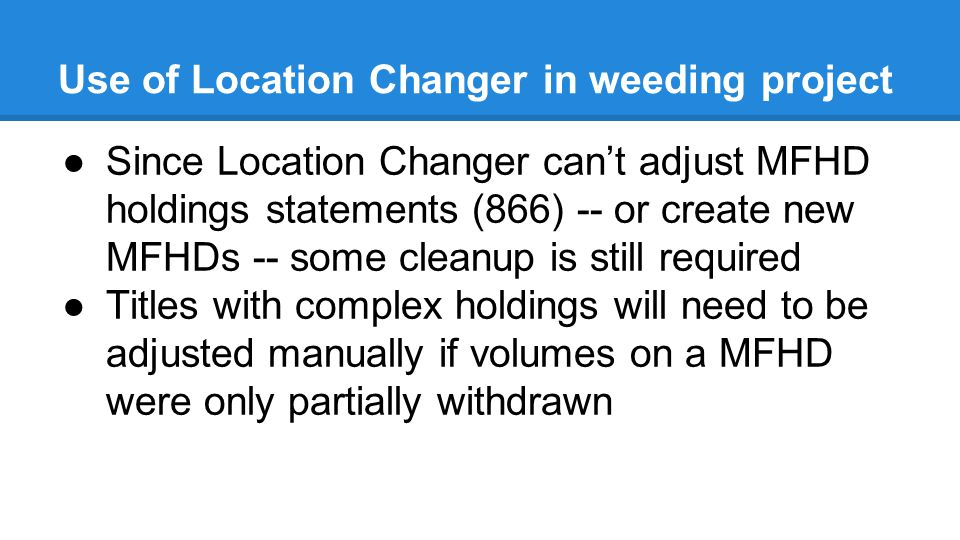 Use of Location Changer in weeding project ●Since Location Changer can't adjust MFHD holdings statements (866) -- or create new MFHDs -- some cleanup is still required ●Titles with complex holdings will need to be adjusted manually if volumes on a MFHD were only partially withdrawn