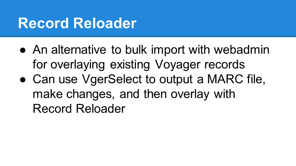 Record Reloader ●An alternative to bulk import with webadmin for overlaying existing Voyager records ●Can use VgerSelect to output a MARC file, make changes, and then overlay with Record Reloader