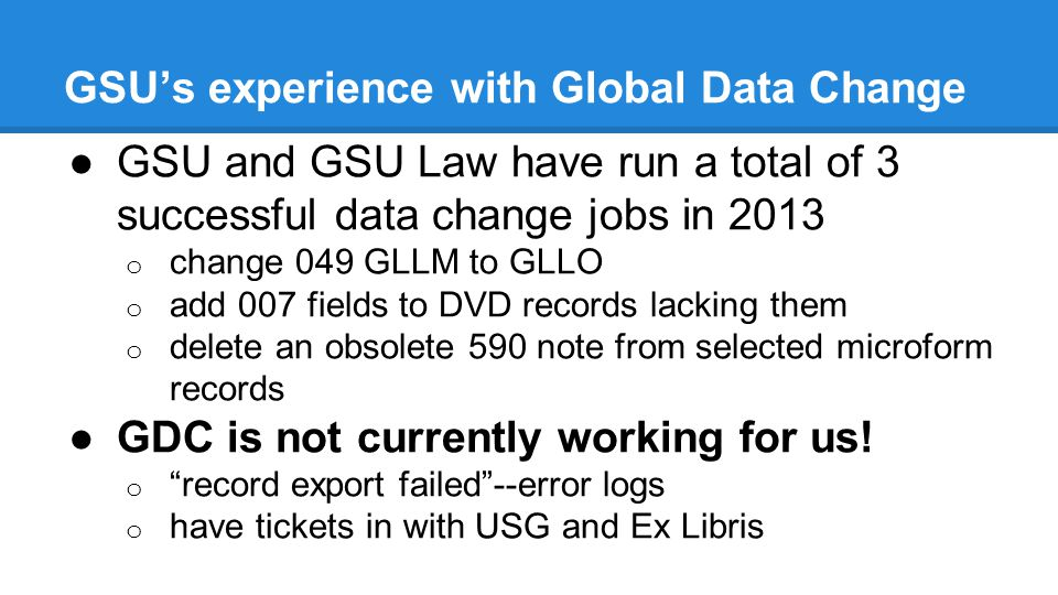 GSU's experience with Global Data Change ●GSU and GSU Law have run a total of 3 successful data change jobs in 2013 o change 049 GLLM to GLLO o add 007 fields to DVD records lacking them o delete an obsolete 590 note from selected microform records ●GDC is not currently working for us.