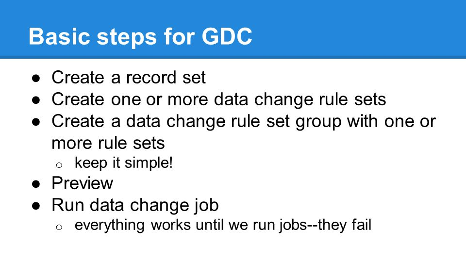 Basic steps for GDC ●Create a record set ●Create one or more data change rule sets ●Create a data change rule set group with one or more rule sets o keep it simple.
