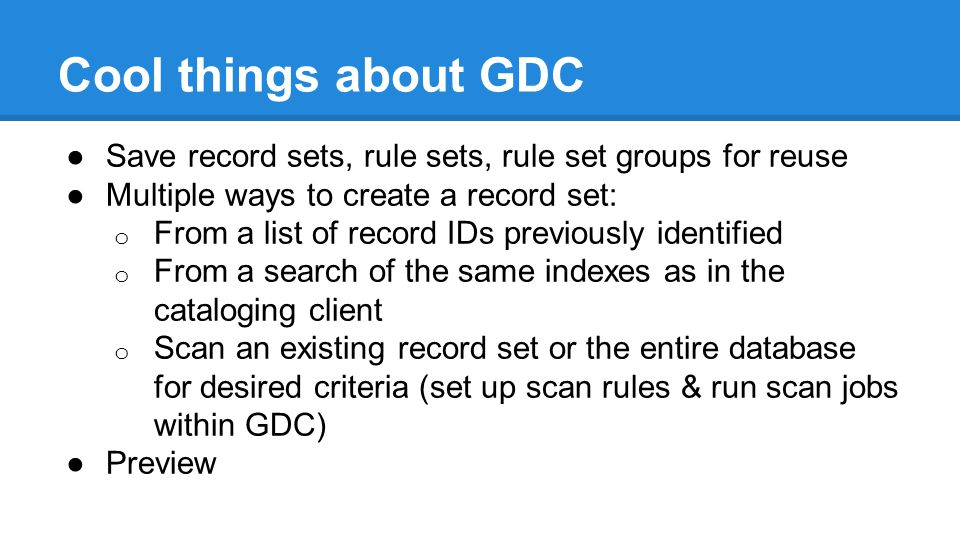 Cool things about GDC ●Save record sets, rule sets, rule set groups for reuse ●Multiple ways to create a record set: o From a list of record IDs previously identified o From a search of the same indexes as in the cataloging client o Scan an existing record set or the entire database for desired criteria (set up scan rules & run scan jobs within GDC) ●Preview