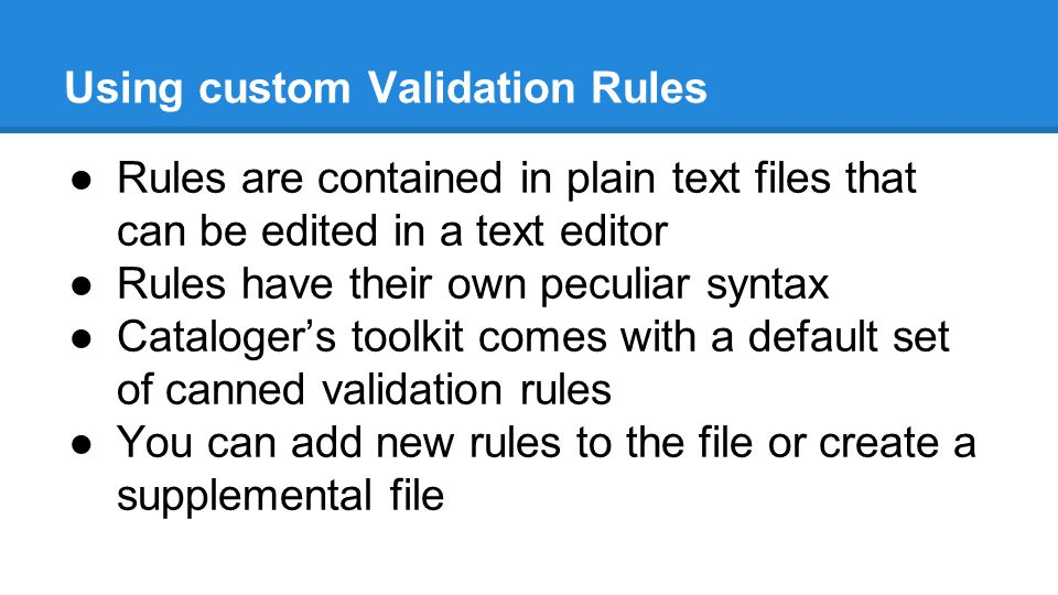 Using custom Validation Rules ●Rules are contained in plain text files that can be edited in a text editor ●Rules have their own peculiar syntax ●Cataloger's toolkit comes with a default set of canned validation rules ●You can add new rules to the file or create a supplemental file