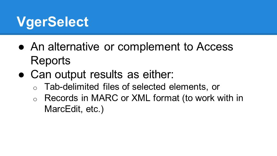 VgerSelect ●An alternative or complement to Access Reports ●Can output results as either: o Tab-delimited files of selected elements, or o Records in MARC or XML format (to work with in MarcEdit, etc.)