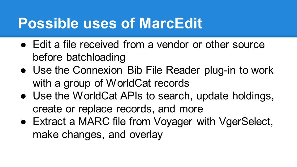 Possible uses of MarcEdit ●Edit a file received from a vendor or other source before batchloading ●Use the Connexion Bib File Reader plug-in to work with a group of WorldCat records ●Use the WorldCat APIs to search, update holdings, create or replace records, and more ●Extract a MARC file from Voyager with VgerSelect, make changes, and overlay