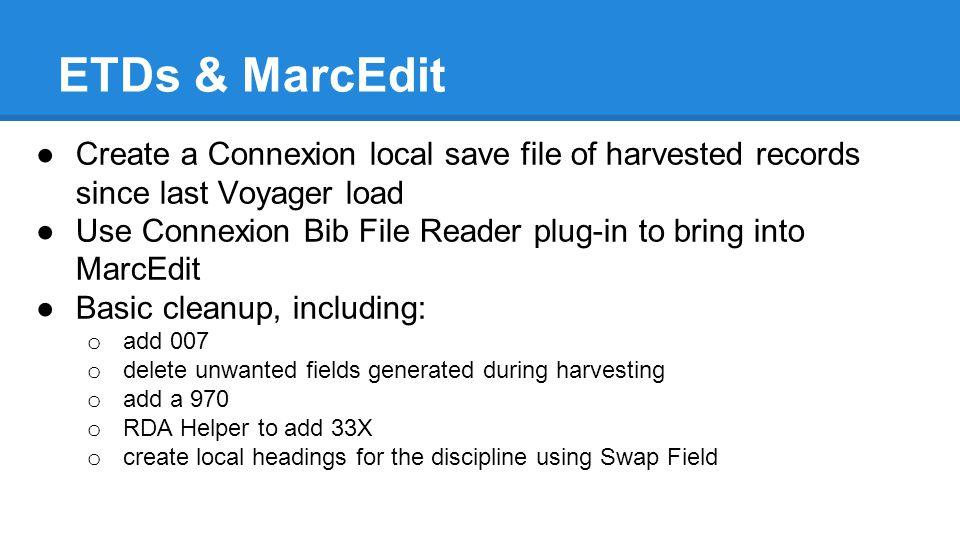 ETDs & MarcEdit ●Create a Connexion local save file of harvested records since last Voyager load ●Use Connexion Bib File Reader plug-in to bring into MarcEdit ●Basic cleanup, including: o add 007 o delete unwanted fields generated during harvesting o add a 970 o RDA Helper to add 33X o create local headings for the discipline using Swap Field
