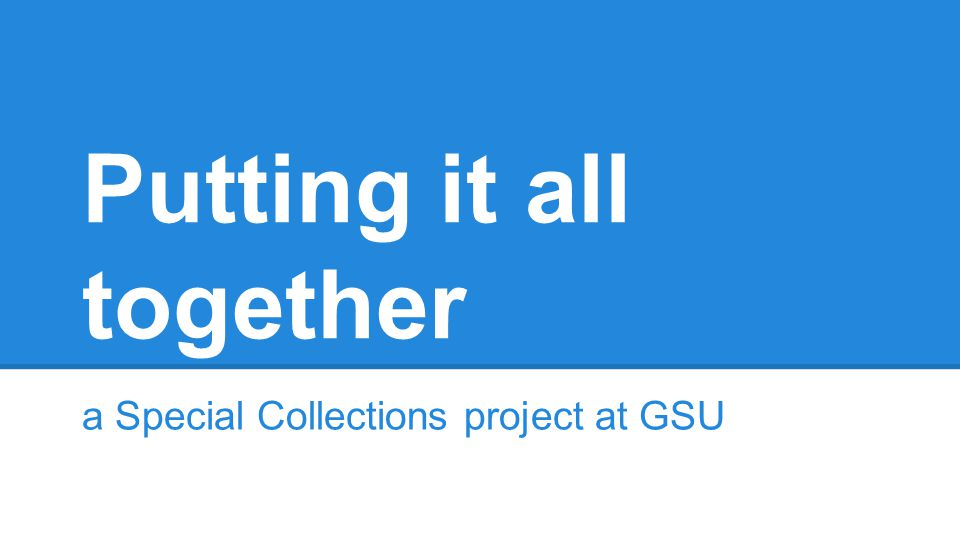 Putting it all together a Special Collections project at GSU