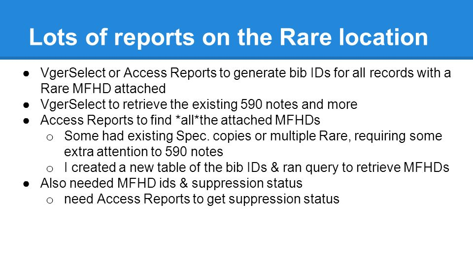 Lots of reports on the Rare location ●VgerSelect or Access Reports to generate bib IDs for all records with a Rare MFHD attached ●VgerSelect to retrieve the existing 590 notes and more ●Access Reports to find *all*the attached MFHDs o Some had existing Spec.
