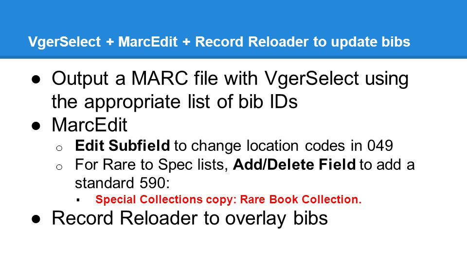 VgerSelect + MarcEdit + Record Reloader to update bibs ●Output a MARC file with VgerSelect using the appropriate list of bib IDs ●MarcEdit o Edit Subfield to change location codes in 049 o For Rare to Spec lists, Add/Delete Field to add a standard 590:  Special Collections copy: Rare Book Collection.
