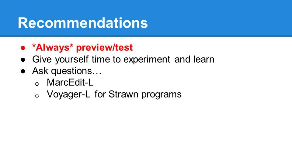 Recommendations ●*Always* preview/test ●Give yourself time to experiment and learn ●Ask questions… o MarcEdit-L o Voyager-L for Strawn programs