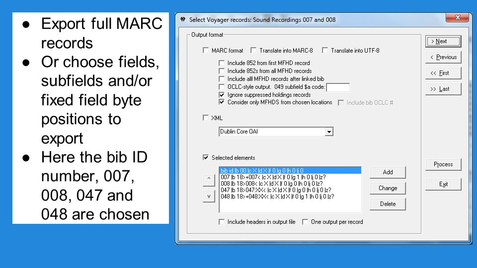 ●Export full MARC records ●Or choose fields, subfields and/or fixed field byte positions to export ●Here the bib ID number, 007, 008, 047 and 048 are chosen