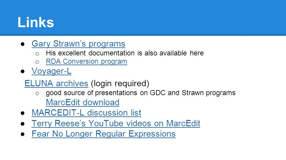 Links ●Gary Strawn's programsGary Strawn's programs o His excellent documentation is also available here o RDA Conversion program RDA Conversion program ●Voyager-LVoyager-L ELUNA archivesELUNA archives (login required) o good source of presentations on GDC and Strawn programs MarcEdit download MarcEdit download ●MARCEDIT-L discussion listMARCEDIT-L discussion list ●Terry Reese's YouTube videos on MarcEditTerry Reese's YouTube videos on MarcEdit ●Fear No Longer Regular ExpressionsFear No Longer Regular Expressions