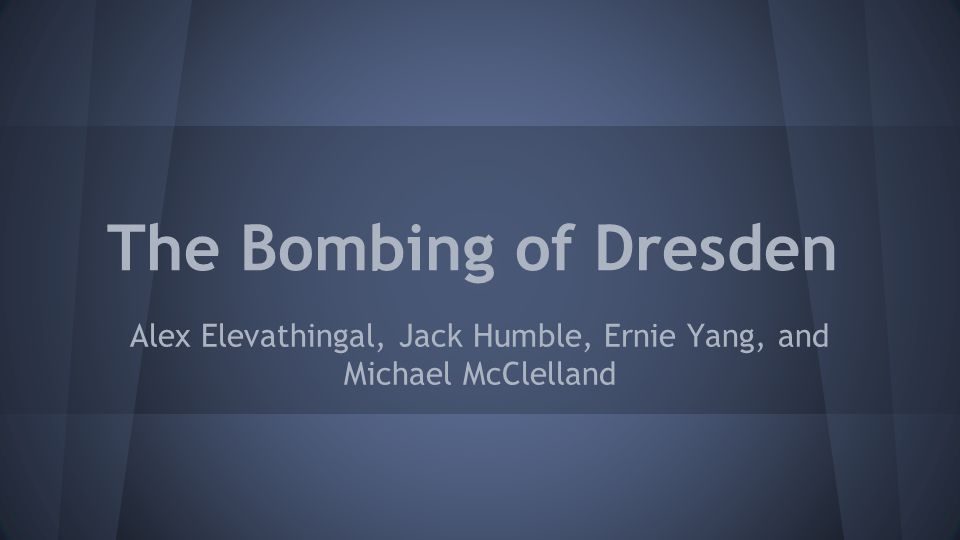 The Bombing of Dresden Alex Elevathingal, Jack Humble, Ernie Yang, and Michael McClelland