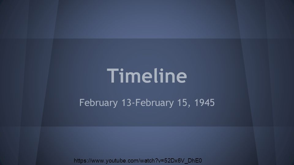 Timeline February 13-February 15, 1945 https://www.youtube.com/watch v=52Dx6V_DhE0